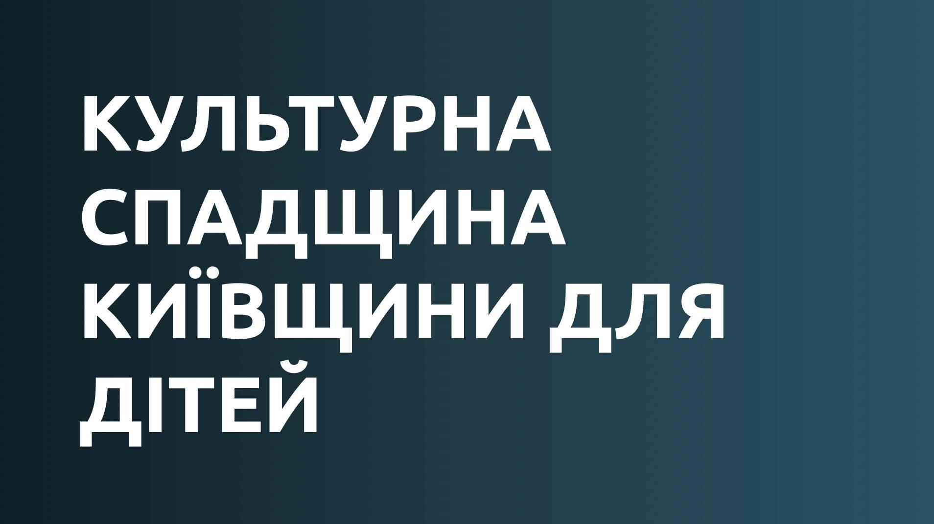 Культурна спадщина Київщини для дітей